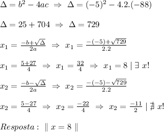 \Delta=b^2-4ac\ \Rightarrow\ \Delta=(-5)^2-4.2.(-88)\\ \Delta=25+704\ \Rightarrow\ \Delta=729\\ x_1=\frac{-b+\sqrt{\Delta}}{2a}\ \Rightarrow\ x_1=\frac{-(-5)+\sqrt{729}}{2.2}\\ x_1=\frac{5+27}{4}\ \Rightarrow\ x_1=\frac{32}{4}\ \Rightarrow\ x_1=8\mid \exists\ x!\\ x_2=\frac{-b-\sqrt{\Delta}}{2a}\ \Rightarrow\ x_2=\frac{-(-5)-\sqrt{729}}{2.2}\\ x_2=\frac{5-27}{4}\ \Rightarrow\ x_2=\frac{-22}{4}\ \Rightarrow\ x_2=\frac{-11}{2}\mid \nexists\ x!\\ resposta:\ \| \ x=8\ \|
